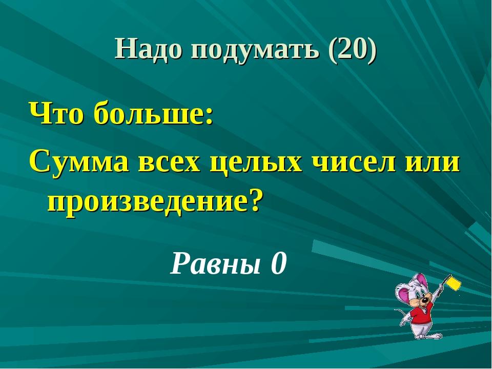 Что больше: Сумма всех целых чисел или произведение? Равны 0 Надо подумать (20)