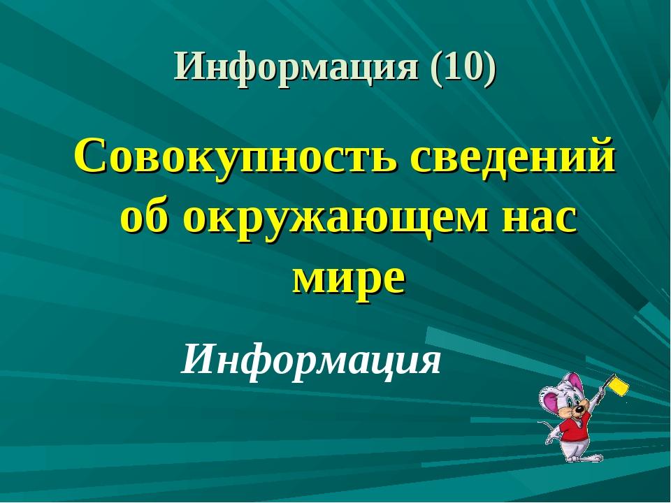Информация (10) Совокупность сведений об окружающем нас мире Информация