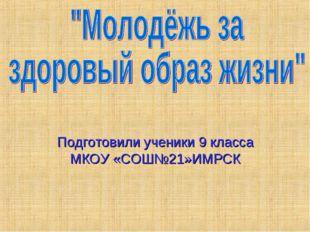 Подготовили ученики 9 класса МКОУ «СОШ№21»ИМРСК