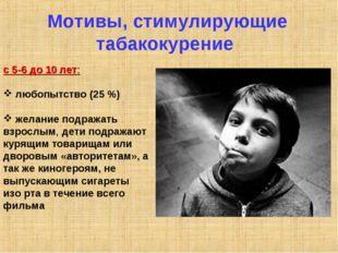 Мотивы, стимулирующие табакокурение с 5-6 до 10 лет: любопытство (25 %) желан