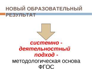 НОВЫЙ ОБРАЗОВАТЕЛЬНЫЙ РЕЗУЛЬТАТ системно - деятельностный подход - методолог
