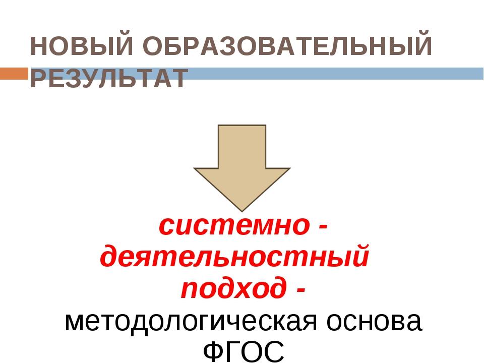 НОВЫЙ ОБРАЗОВАТЕЛЬНЫЙ РЕЗУЛЬТАТ системно - деятельностный подход - методолог...