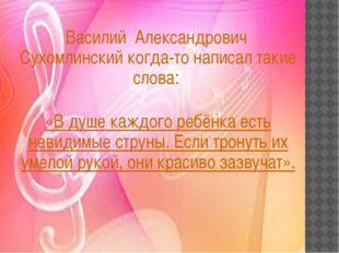 Василий Александрович Сухомлинский когда-то написал такие слова: «В душе каж