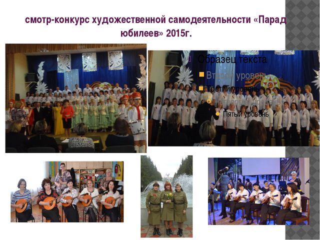 смотр-конкурс художественной самодеятельности «Парад юбилеев» 2015г.