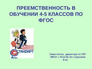 ПРЕЕМСТВЕННОСТЬ В ОБУЧЕНИИ 4-5 КЛАССОВ ПО ФГОС Заместитель директора по УВР М