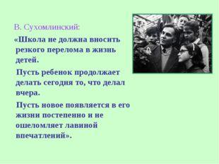 В. Сухомлинский: «Школа не должна вносить резкого перелома в жизнь детей. Пу