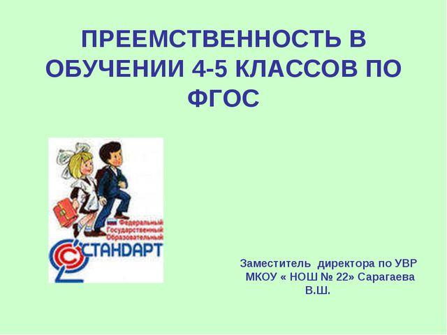 ПРЕЕМСТВЕННОСТЬ В ОБУЧЕНИИ 4-5 КЛАССОВ ПО ФГОС Заместитель директора по УВР М...