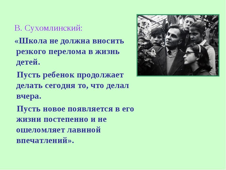 В. Сухомлинский: «Школа не должна вносить резкого перелома в жизнь детей. Пу...