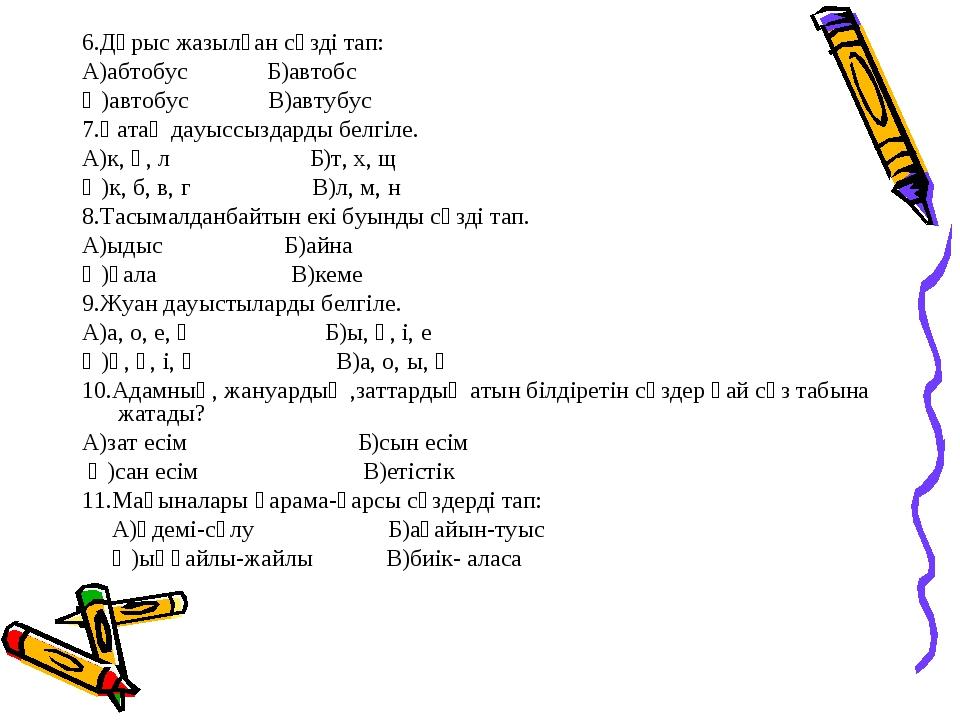 6.Дұрыс жазылған сөзді тап: А)абтобус Б)автобс Ә)автобус В)автубус 7.Қатаң да...