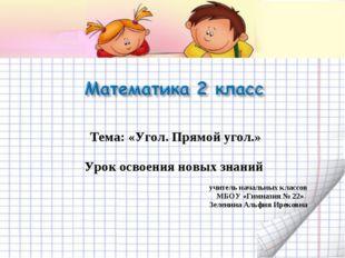 Тема: «Угол. Прямой угол.» Урок освоения новых знаний учитель начальных