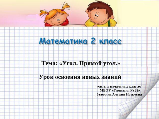 Тема: «Угол. Прямой угол.» Урок освоения новых знаний учитель начальных...