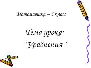 "Тема урока: "" Уравнения "" Математика – 5 класс"