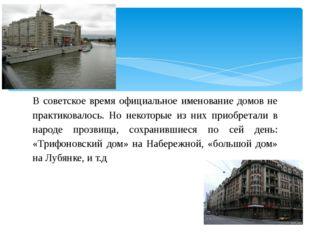 В советское время официальное именование домов не практиковалось. Но некоторы