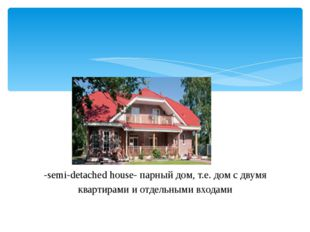 -semi-detachedhouse- парный дом, т.е. дом с двумя квартирами и отдельными в