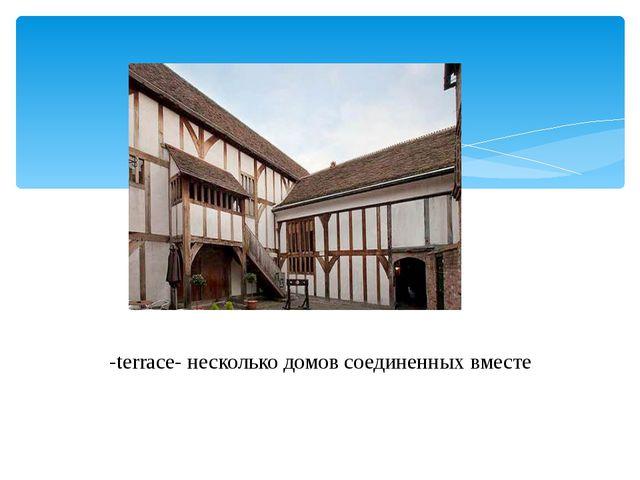 -terrace- несколько домов соединенных вместе
