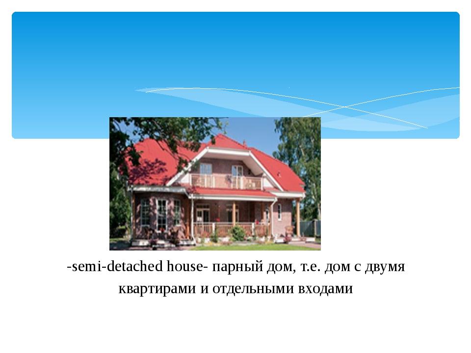 -semi-detachedhouse- парный дом, т.е. дом с двумя квартирами и отдельными в...