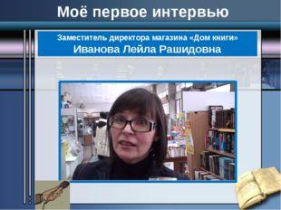Заместитель директора магазина «Дом книги» Иванова Лейла Рашидовна Моё первое