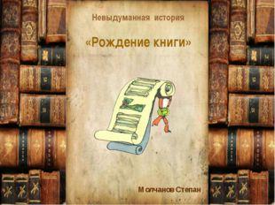 Невыдуманная история «Рождение книги» Молчанов Степан