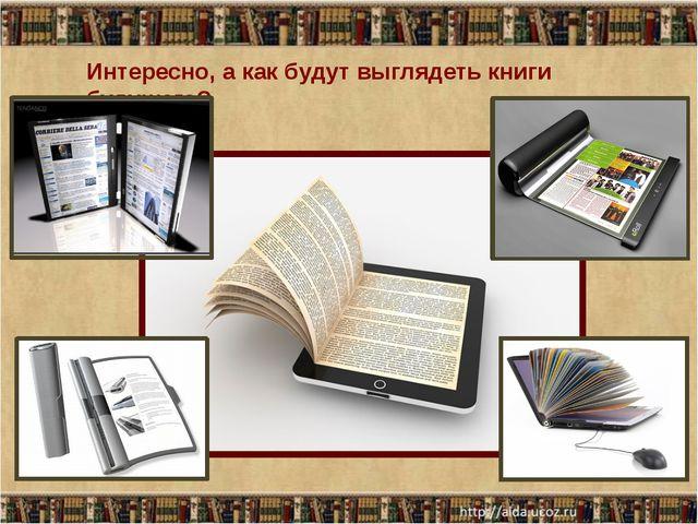 Интересно, а как будут выглядеть книги будущего?