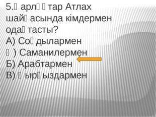 5.Қарлұқтар Атлах шайқасында кімдермен одақтасты? А) Соғдылармен Ә) Саманилер