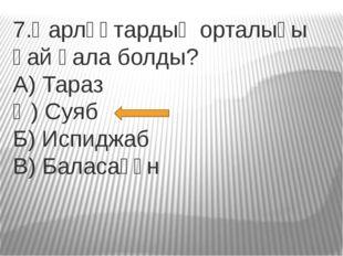 7.Қарлұқтардың орталығы қай қала болды? А) Тараз Ә) Суяб Б) Испиджаб В) Балас