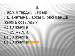 8. Қарлұқтардың Ұйғыр қағанатына қарсы күресі қанша жылға созылды? А) 10 жылғ