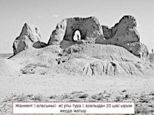 Жанкент қаласының жұрты тура Қазалыдан 20 шақырым жерде жатыр.
