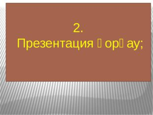 2. Презентация қорғау;