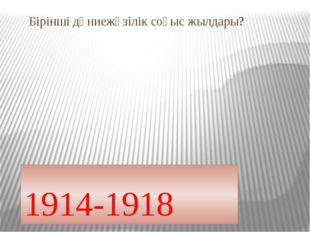 Бірінші дүниежүзілік соғыс жылдары? 1914-1918