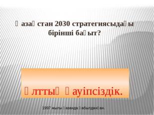 Қазақстан 2030 стратегиясыдағы бірінші бағыт? Ұлттық қауіпсіздік. 1997 жылы қ