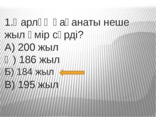 1.Қарлұқ қағанаты неше жыл өмір сүрді? А) 200 жыл Ә) 186 жыл В) 195 жыл Б) 18