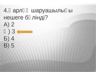 4.Қарлұқ шаруашылығы нешеге бөлінді? А) 2 Ә) 3 Б) 4 В) 5