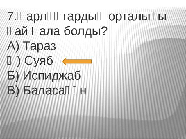 7.Қарлұқтардың орталығы қай қала болды? А) Тараз Ә) Суяб Б) Испиджаб В) Балас...