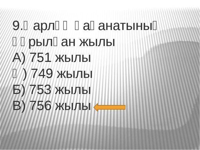 9.Қарлұқ қағанатының құрылған жылы А) 751 жылы Ә) 749 жылы Б) 753 жылы В) 756...