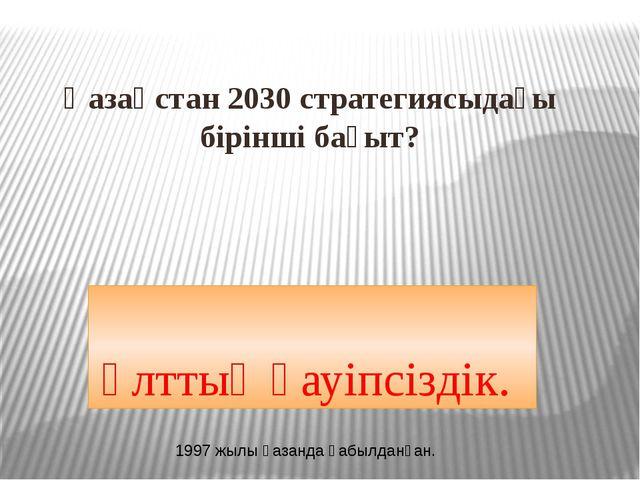 Қазақстан 2030 стратегиясыдағы бірінші бағыт? Ұлттық қауіпсіздік. 1997 жылы қ...
