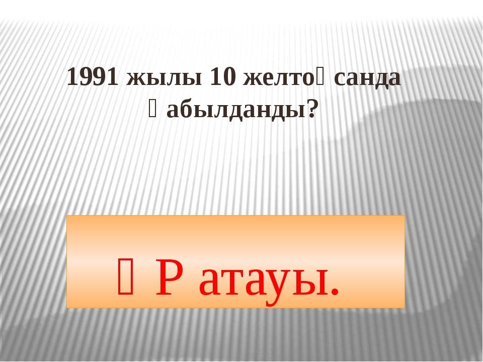 1991 жылы 10 желтоқсанда қабылданды? ҚР атауы.
