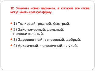 12. Укажите номер варианта, в котором все слова могут иметь краткую форму. 1)