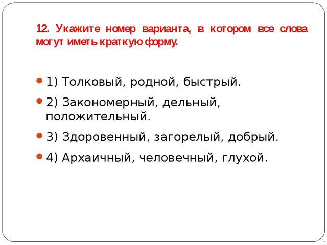 12. Укажите номер варианта, в котором все слова могут иметь краткую форму. 1)...