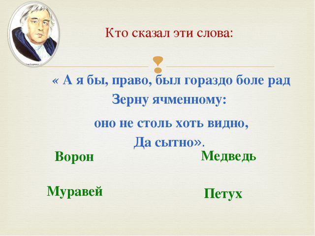 Кто сказал эти слова: « А я бы, право, был гораздо боле рад Зерну ячменному:...