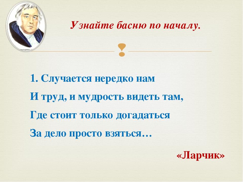 Узнайте басню по началу. 1. Случается нередко нам И труд, и мудрость видеть т...