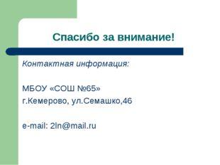 Спасибо за внимание! Контактная информация: МБОУ «СОШ №65» г.Кемерово, ул.Сем