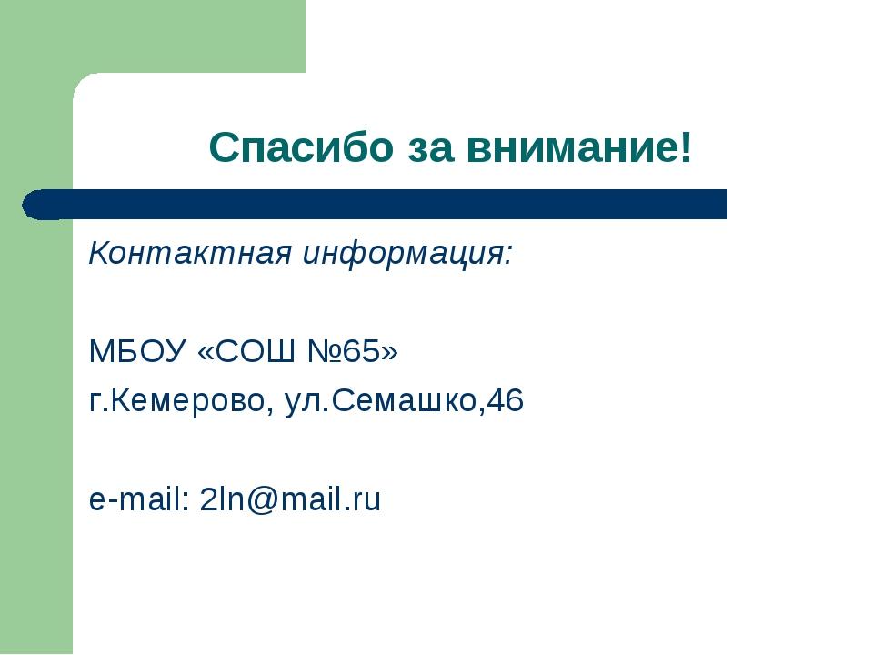 Спасибо за внимание! Контактная информация: МБОУ «СОШ №65» г.Кемерово, ул.Сем...