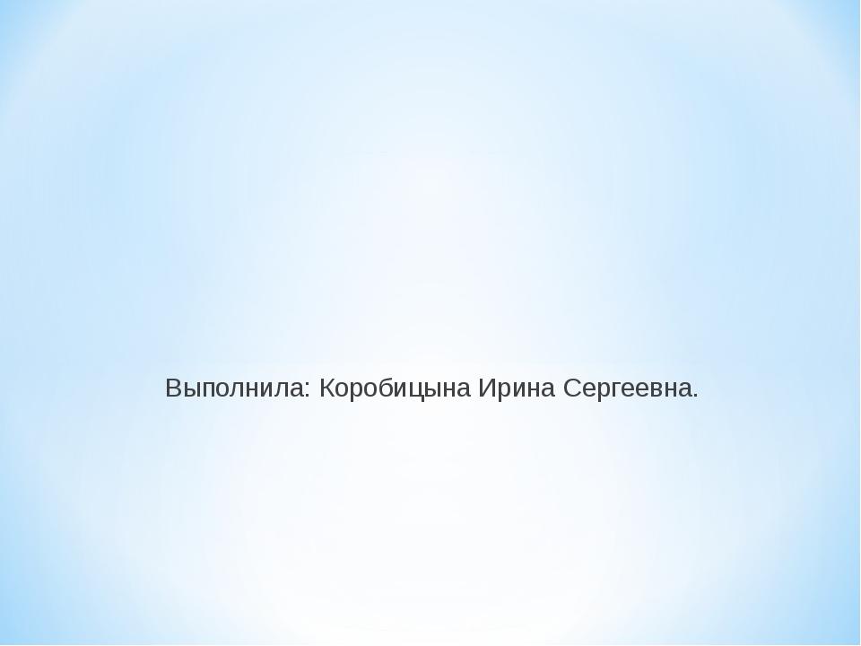 Выполнила: Коробицына Ирина Сергеевна.