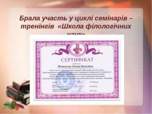 Брала участь у циклі семінарів – тренінгів «Школа філологічних наук»