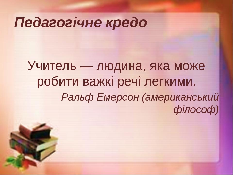 Педагогічне кредо  Учитель — людина, яка може робити важкі речі легкими. Рал...