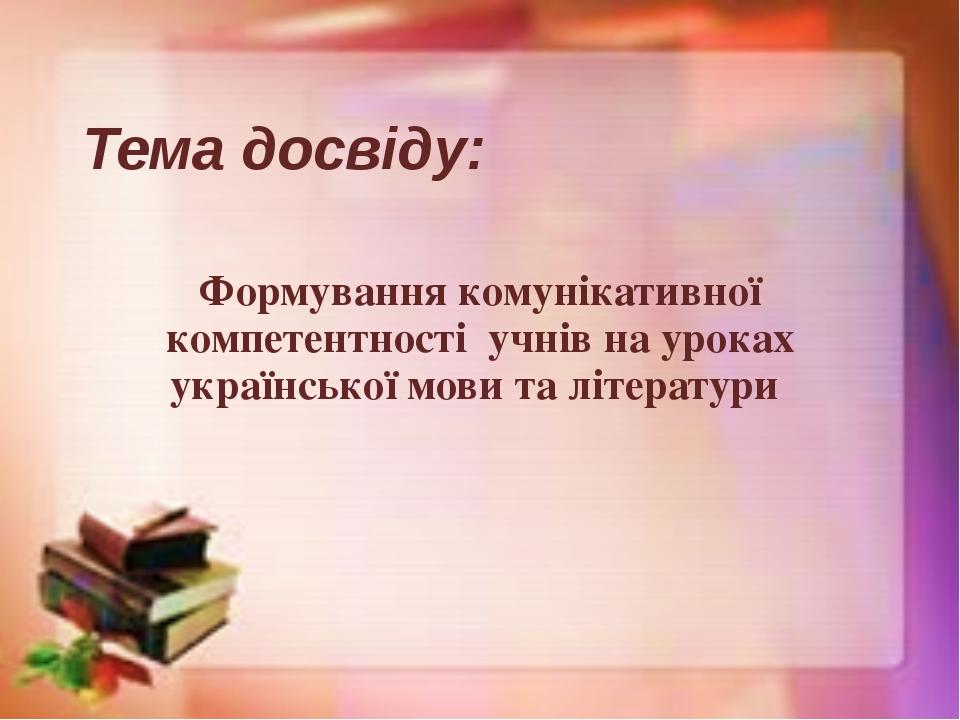 Тема досвіду: Формування комунікативної компетентності учнів на уроках украї...