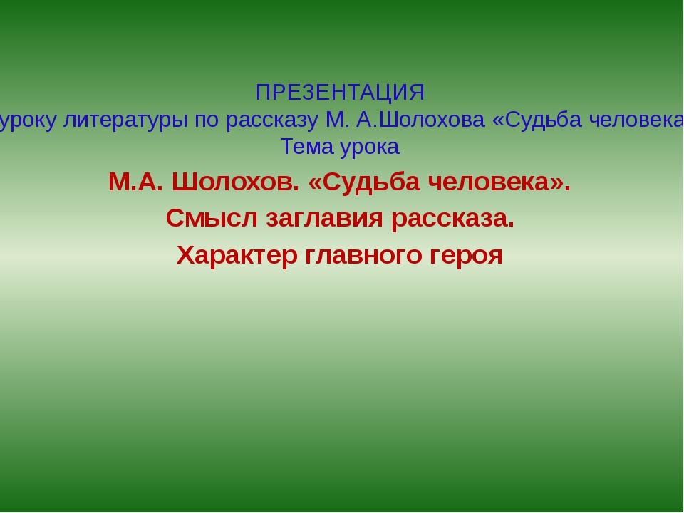 ПРЕЗЕНТАЦИЯ к уроку литературы по рассказу М. А.Шолохова «Судьба человека» Те...