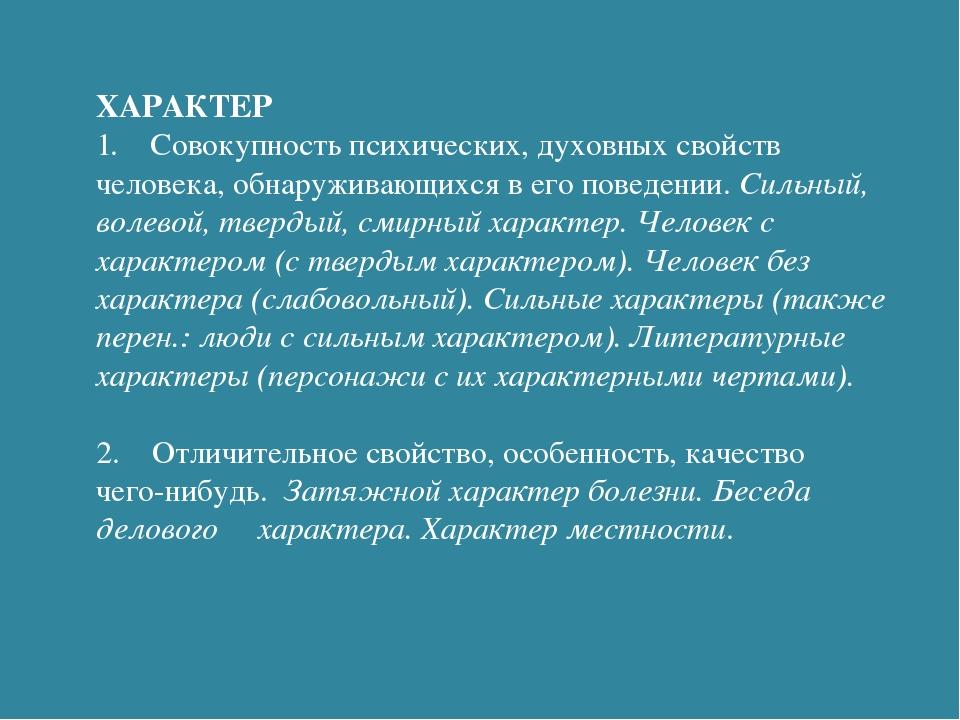 ХАРАКТЕР 1. Совокупность психических, духовных свойств человека, обнаруживающ...
