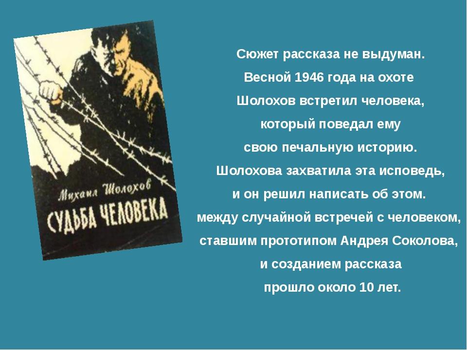 Сюжет рассказа не выдуман. Весной 1946 года на охоте Шолохов встретил человек...