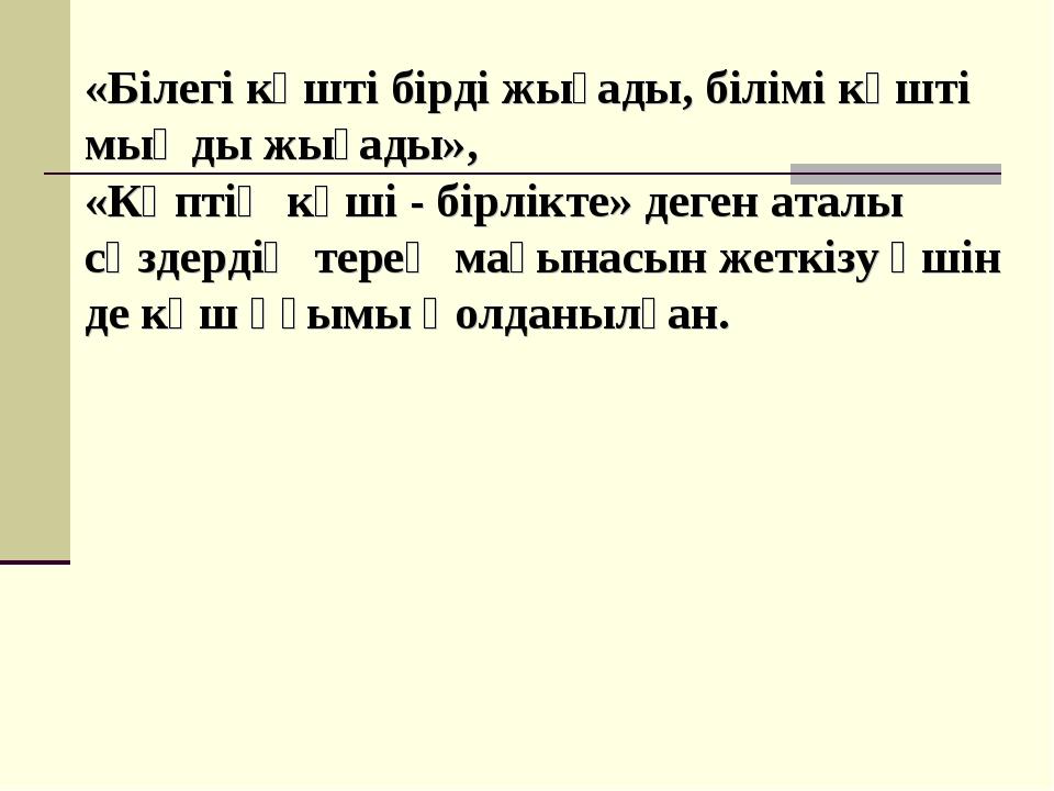 «Білегі күшті бірді жығады, білімі күшті мыңды жығады», «Көптің күші - бірлік...